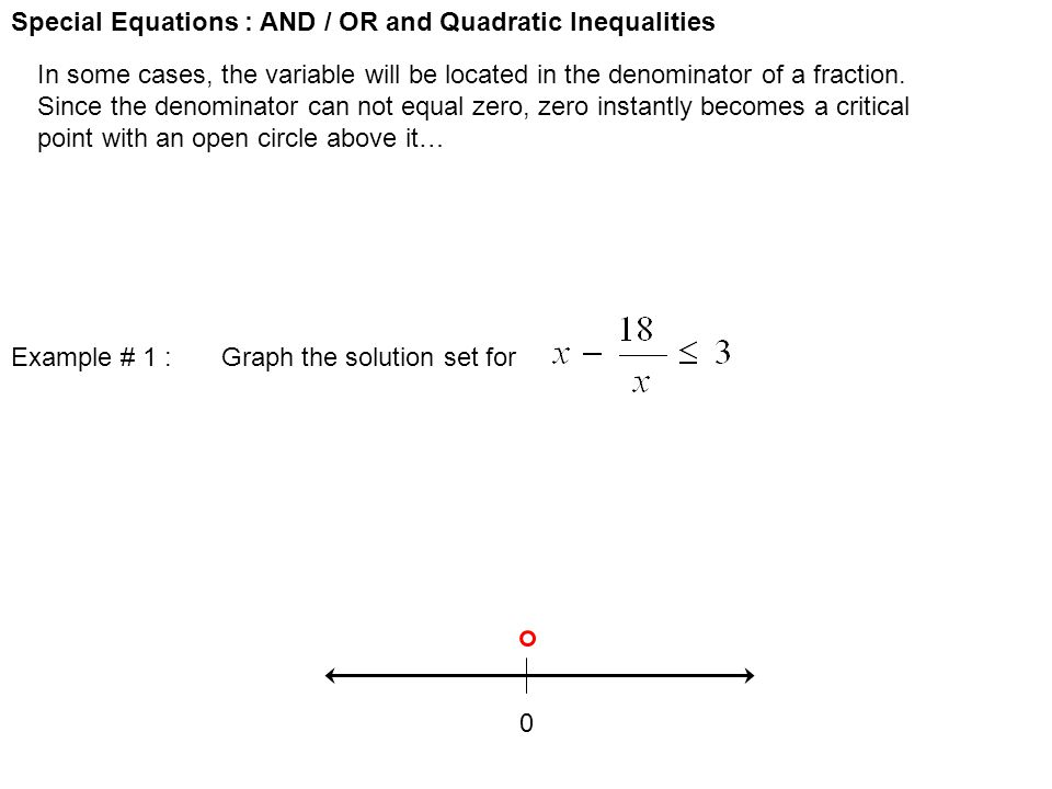 Special Equations : AND / OR and Quadratic Inequalities In some cases, the variable will be located in the denominator of a fraction. Since the denomi