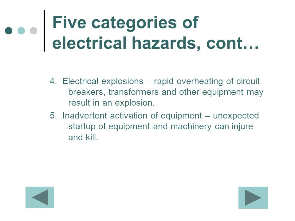 Five categories of electrical hazards, cont… 4. Electrical explosions – rapid overheating of circuit breakers, transformers and other equipment may re