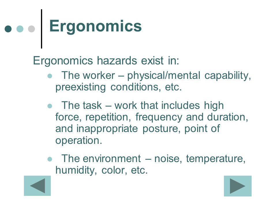 Ergonomics Ergonomics hazards exist in: The worker – physical/mental capability, preexisting conditions, etc. The task – work that includes high force