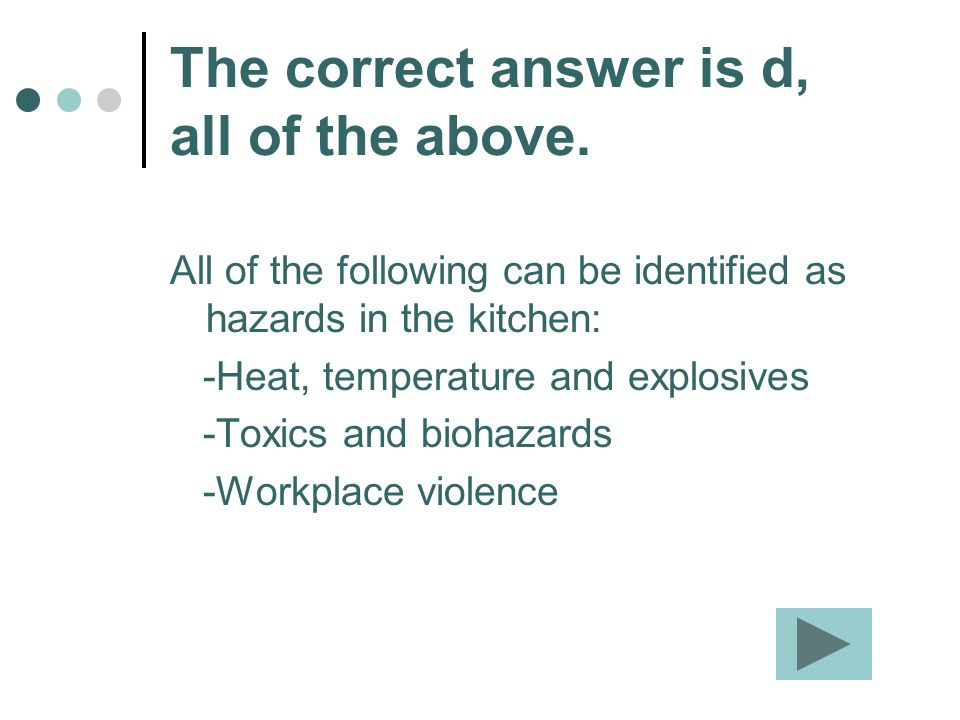 The correct answer is d, all of the above. All of the following can be identified as hazards in the kitchen: -Heat, temperature and explosives -Toxics