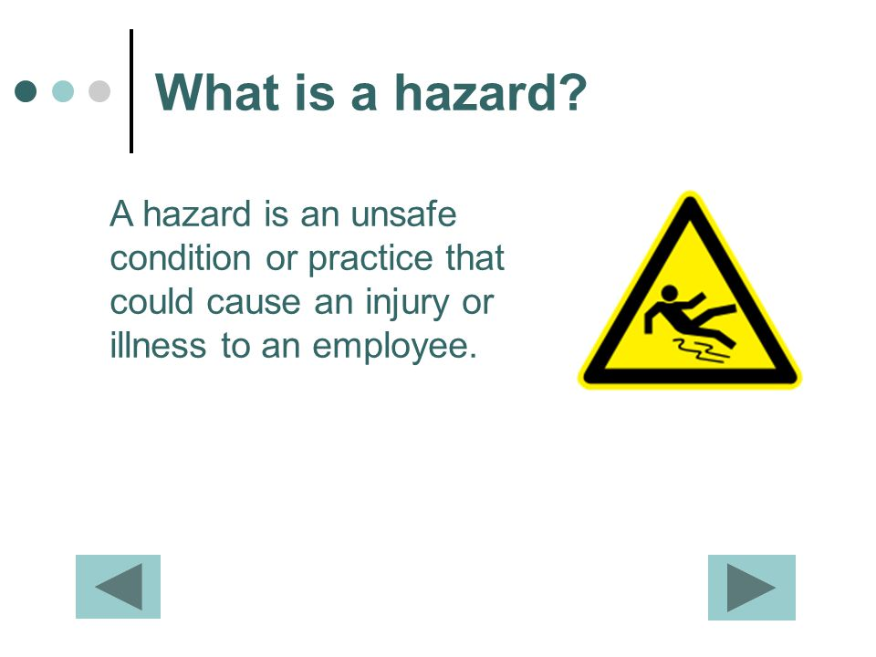 What is a hazard? A hazard is an unsafe condition or practice that could cause an injury or illness to an employee.