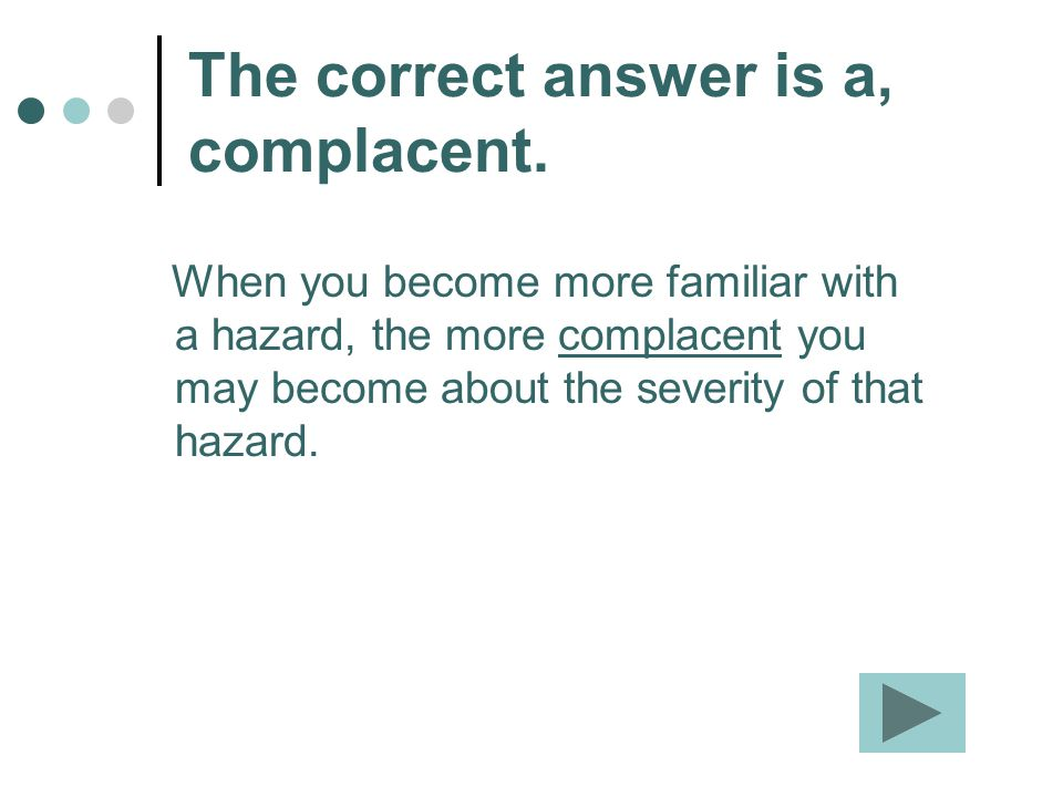 The correct answer is a, complacent. When you become more familiar with a hazard, the more complacent you may become about the severity of that hazard
