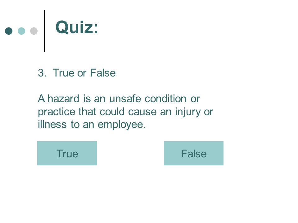 Quiz: 3. True or False A hazard is an unsafe condition or practice that could cause an injury or illness to an employee. TrueFalse