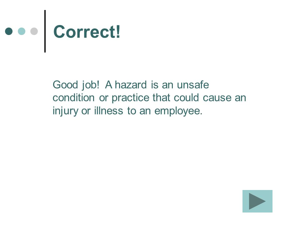 Correct! Good job! A hazard is an unsafe condition or practice that could cause an injury or illness to an employee.