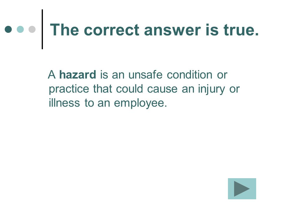 The correct answer is true. A hazard is an unsafe condition or practice that could cause an injury or illness to an employee.