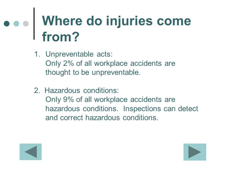 Where do injuries come from? 1.Unpreventable acts: Only 2% of all workplace accidents are thought to be unpreventable. 2. Hazardous conditions: Only 9