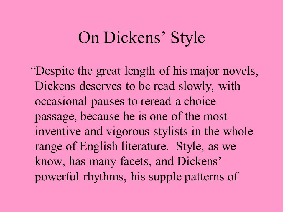 On Dickens' Style Despite the great length of his major novels, Dickens deserves to be read slowly, with occasional pauses to reread a choice passage, because he is one of the most inventive and vigorous stylists in the whole range of English literature.