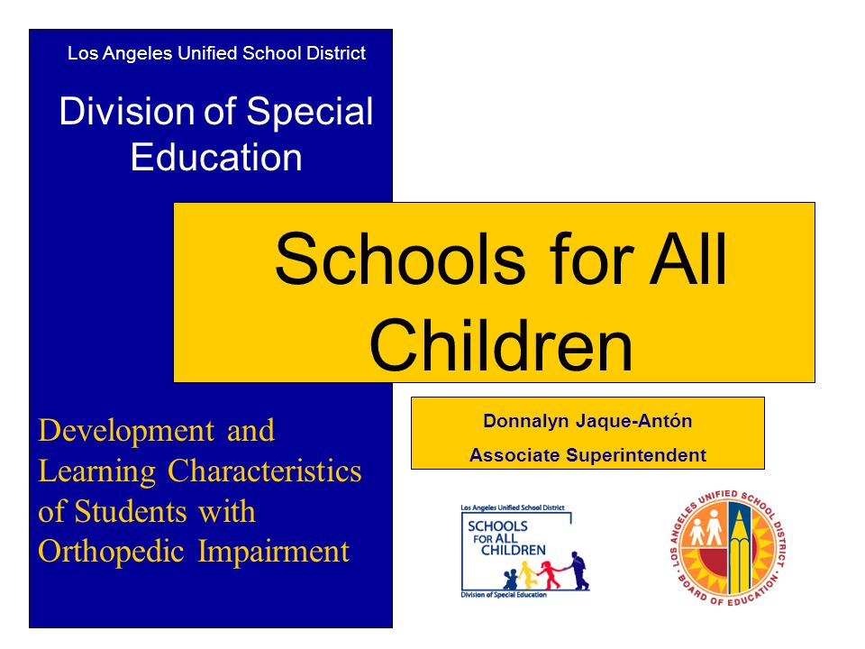 Los Angeles Unified School District Division of Special Education Schools for All Children Development and Learning Characteristics of Students with Orthopedic Impairment Donnalyn Jaque-Antón Associate Superintendent
