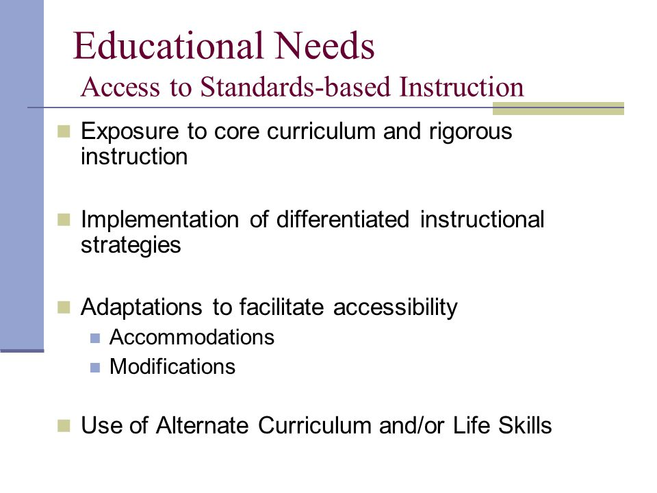 Educational Needs Access to Standards-based Instruction Exposure to core curriculum and rigorous instruction Implementation of differentiated instructional strategies Adaptations to facilitate accessibility Accommodations Modifications Use of Alternate Curriculum and/or Life Skills