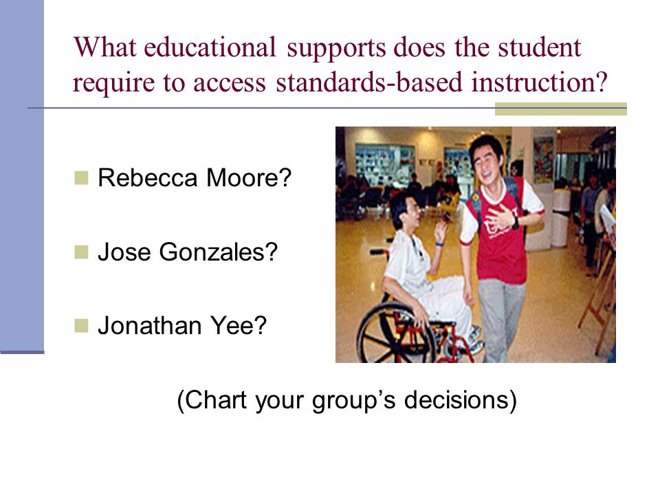 What educational supports does the student require to access standards-based instruction.