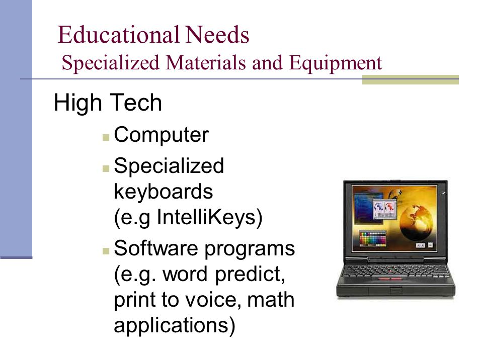 Educational Needs Specialized Materials and Equipment High Tech Computer Specialized keyboards (e.g IntelliKeys) Software programs (e.g.
