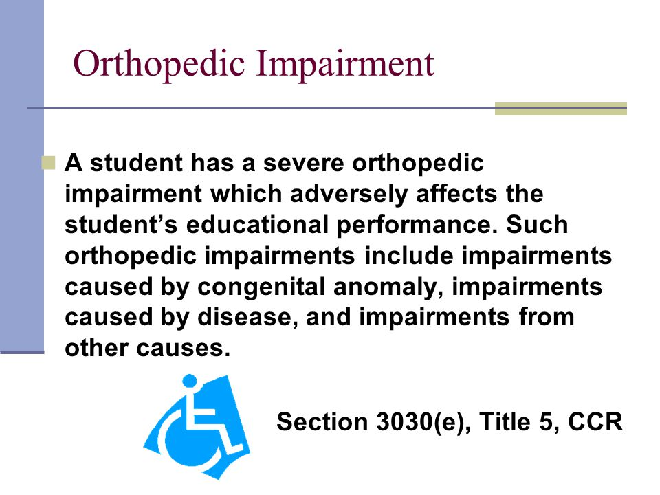 Orthopedic Impairment A student has a severe orthopedic impairment which adversely affects the student's educational performance.