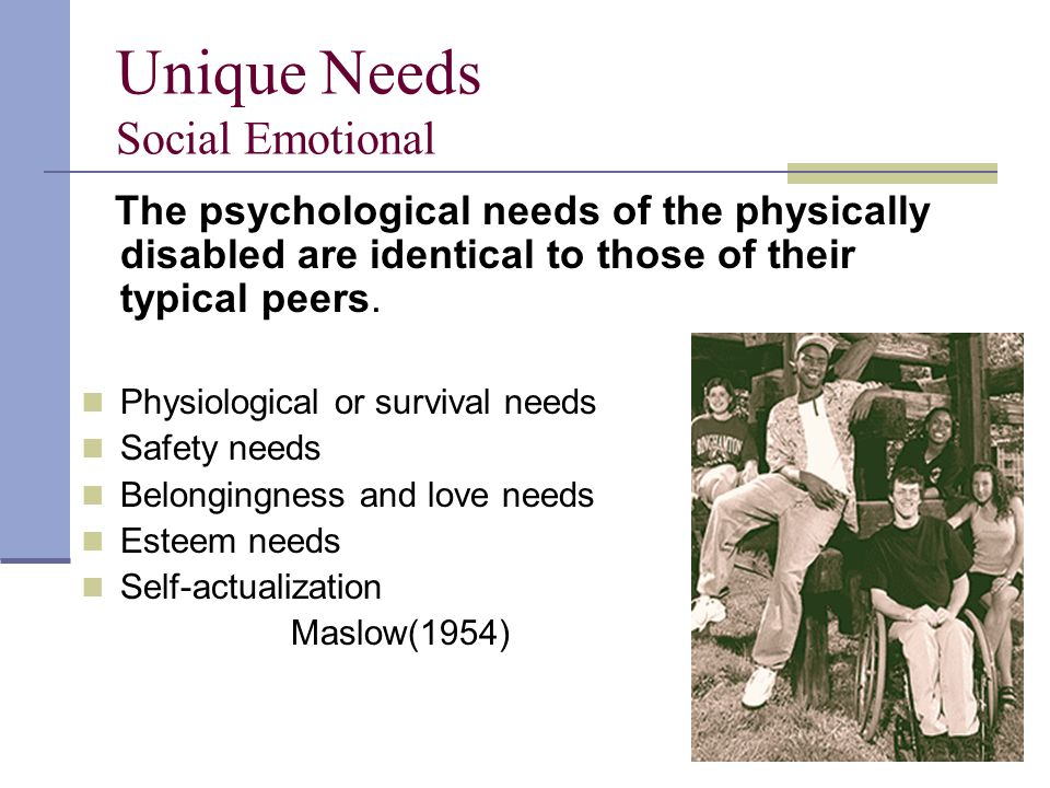 Unique Needs Social Emotional The psychological needs of the physically disabled are identical to those of their typical peers.