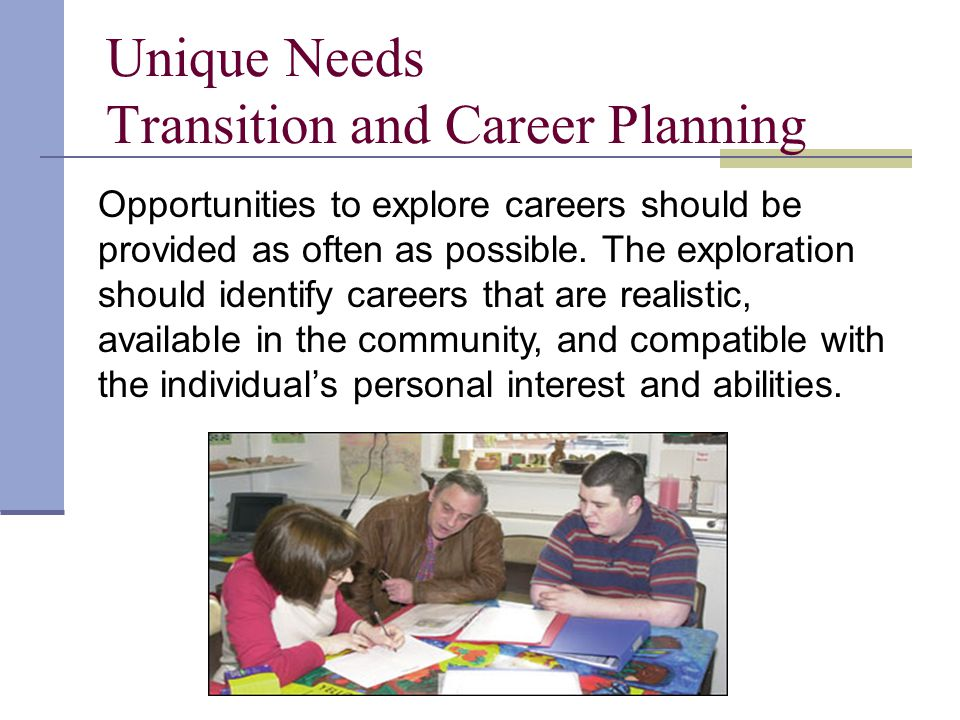 Unique Needs Transition and Career Planning Opportunities to explore careers should be provided as often as possible.