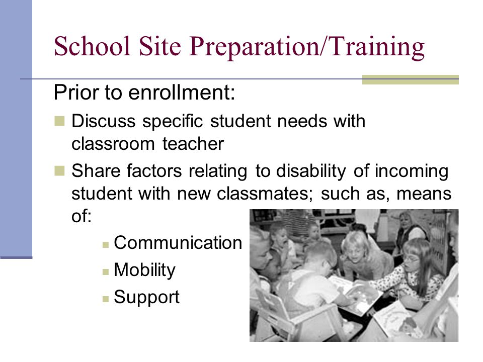 School Site Preparation/Training Prior to enrollment: Discuss specific student needs with classroom teacher Share factors relating to disability of incoming student with new classmates; such as, means of: Communication Mobility Support