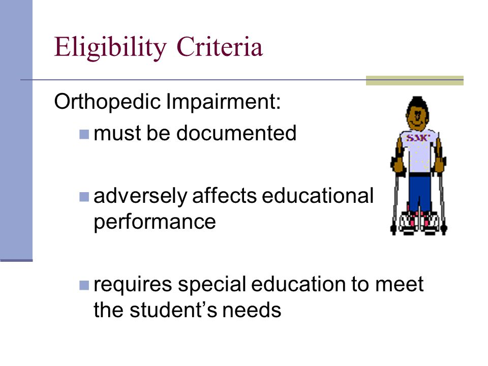 Eligibility Criteria Orthopedic Impairment: must be documented adversely affects educational performance requires special education to meet the student's needs