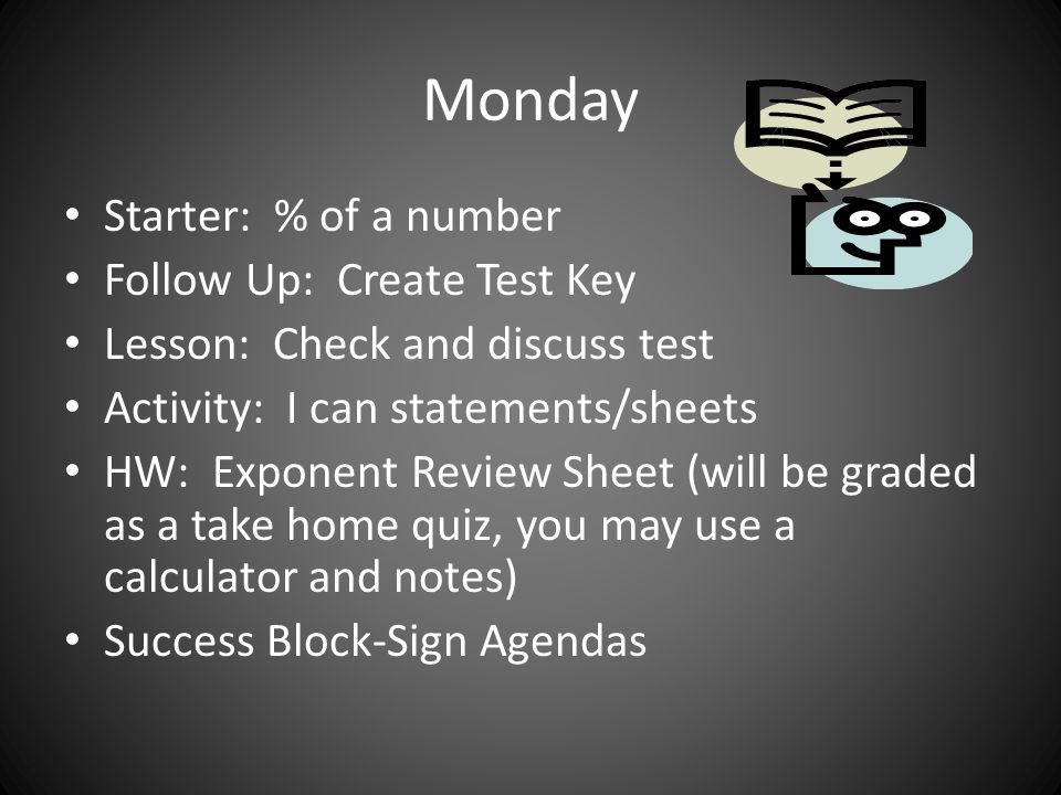 Monday Starter: % of a number Follow Up: Create Test Key Lesson: Check and discuss test Activity: I can statements/sheets HW: Exponent Review Sheet (will be graded as a take home quiz, you may use a calculator and notes) Success Block-Sign Agendas