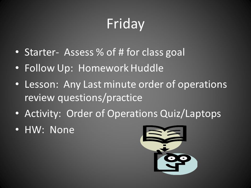 Friday Starter- Assess % of # for class goal Follow Up: Homework Huddle Lesson: Any Last minute order of operations review questions/practice Activity