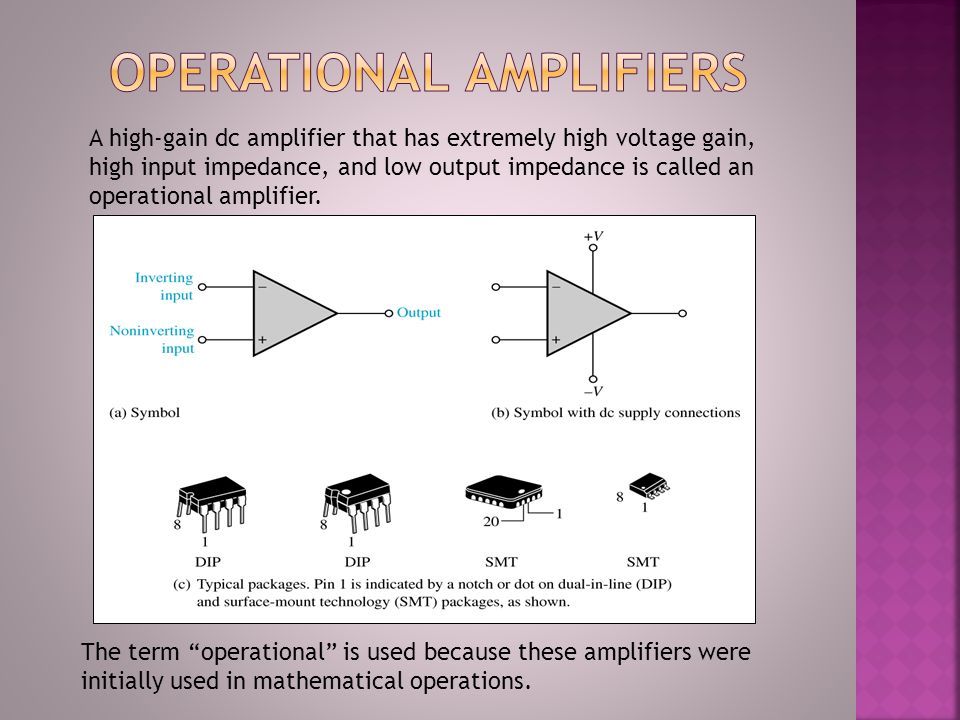 A high-gain dc amplifier that has extremely high voltage gain, high input impedance, and low output impedance is called an operational amplifier. The