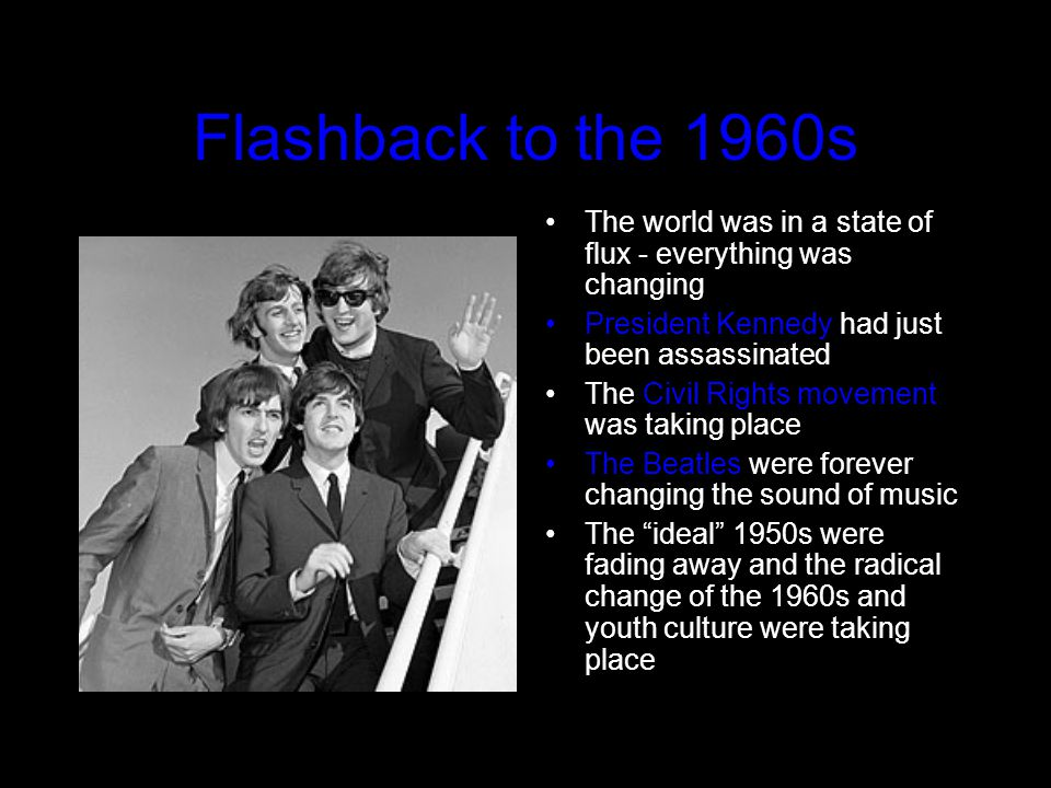 Flashback to the 1960s The world was in a state of flux - everything was changing President Kennedy had just been assassinated The Civil Rights movement was taking place The Beatles were forever changing the sound of music The ideal 1950s were fading away and the radical change of the 1960s and youth culture were taking place