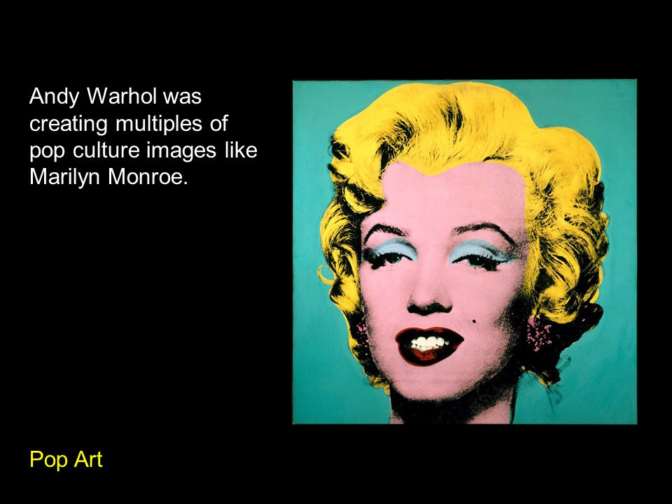 Andy Warhol was creating multiples of pop culture images like Marilyn Monroe. Pop Art
