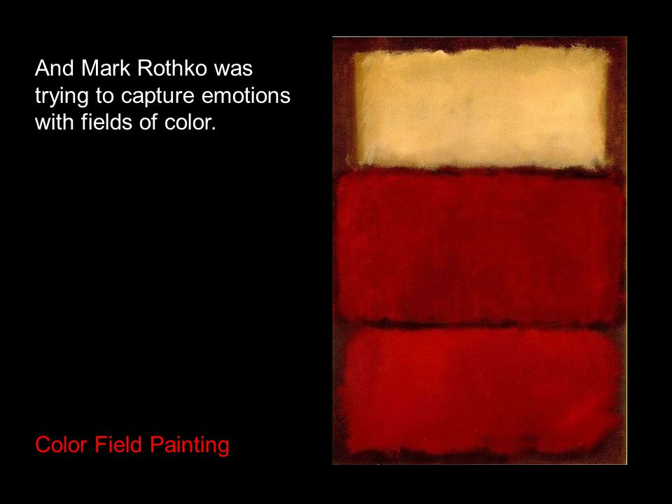 And Mark Rothko was trying to capture emotions with fields of color. Color Field Painting