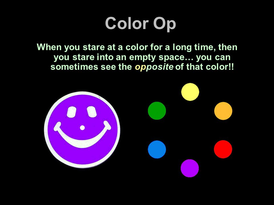Color Op When you stare at a color for a long time, then you stare into an empty space… you can sometimes see the opposite of that color!!
