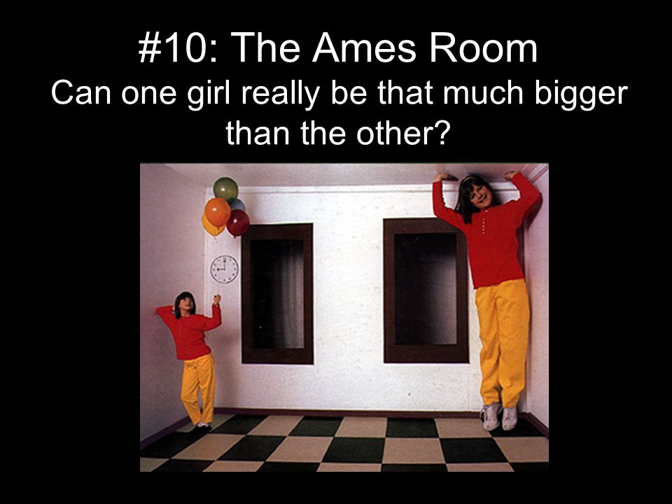 #10: The Ames Room Can one girl really be that much bigger than the other