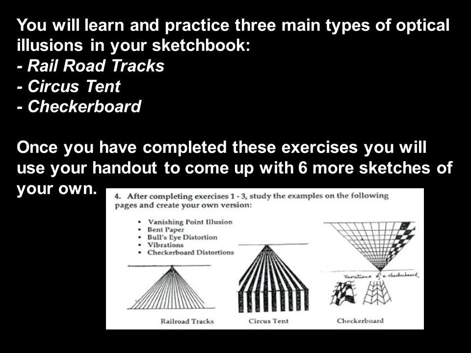 You will learn and practice three main types of optical illusions in your sketchbook: - Rail Road Tracks - Circus Tent - Checkerboard Once you have completed these exercises you will use your handout to come up with 6 more sketches of your own.