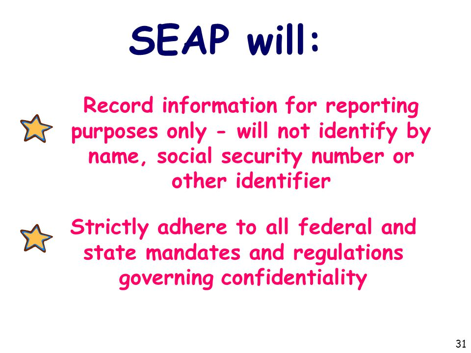 SEAP will: Record information for reporting purposes only - will not identify by name, social security number or other identifier Strictly adhere to all federal and state mandates and regulations governing confidentiality 31