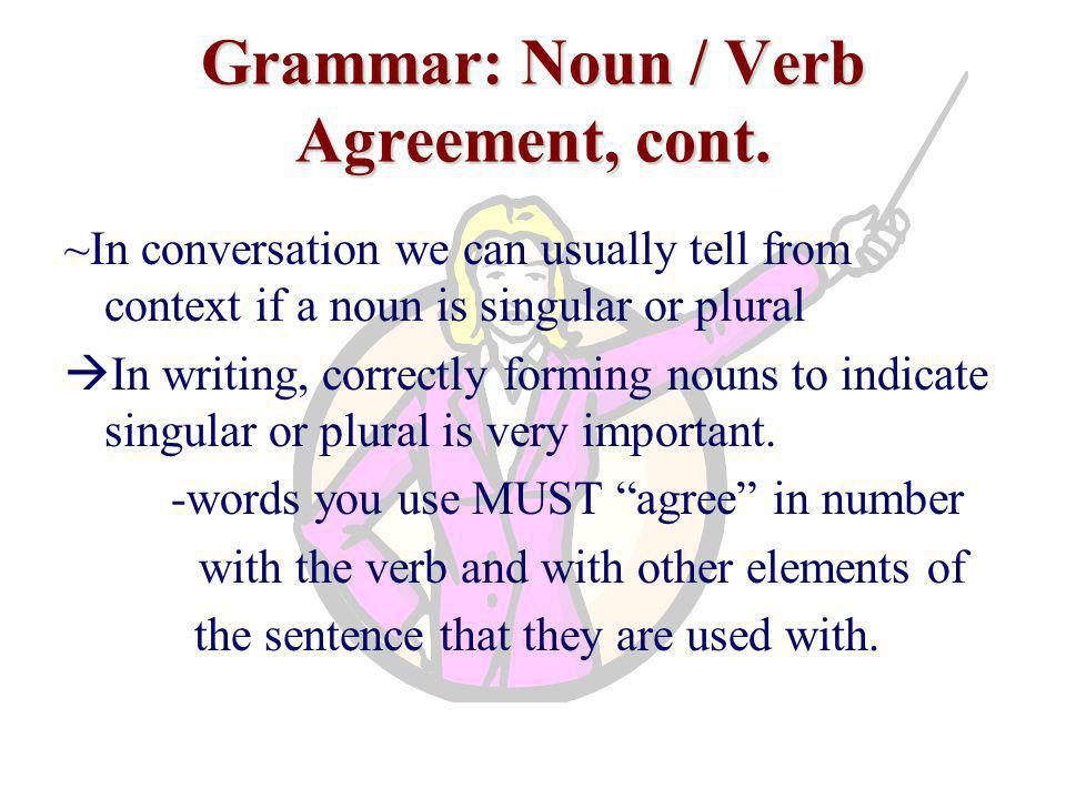 Grammar: Noun / Verb Agreement, cont. ~In conversation we can usually tell from context if a noun is singular or plural  In writing, correctly formin
