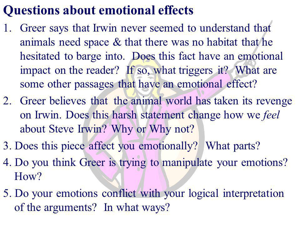 Questions about emotional effects 1.Greer says that Irwin never seemed to understand that animals need space & that there was no habitat that he hesitated to barge into.