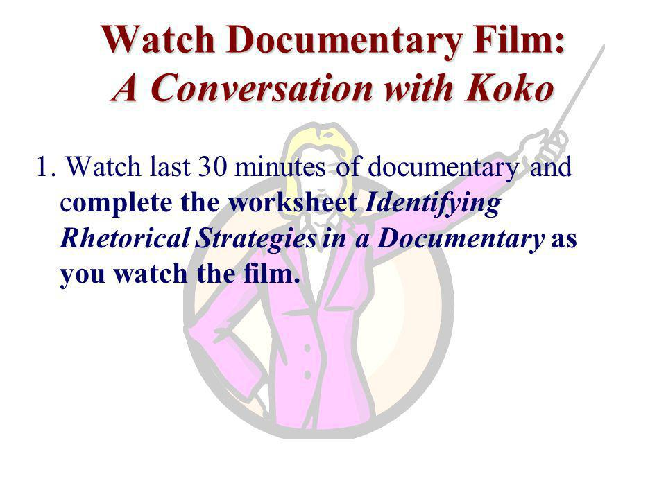 Watch Documentary Film: A Conversation with Koko 1. Watch last 30 minutes of documentary and complete the worksheet Identifying Rhetorical Strategies