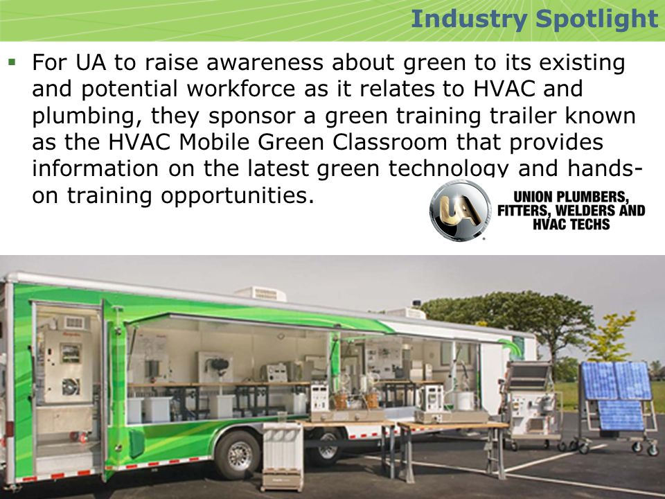  For UA to raise awareness about green to its existing and potential workforce as it relates to HVAC and plumbing, they sponsor a green training trailer known as the HVAC Mobile Green Classroom that provides information on the latest green technology and hands- on training opportunities.