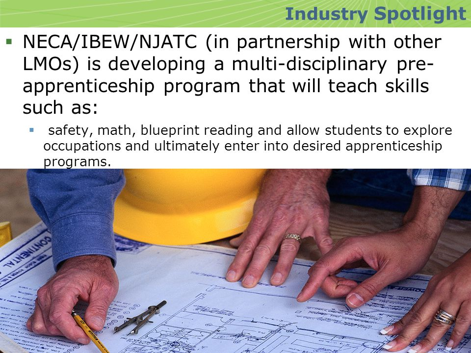  NECA/IBEW/NJATC (in partnership with other LMOs) is developing a multi-disciplinary pre- apprenticeship program that will teach skills such as:  safety, math, blueprint reading and allow students to explore occupations and ultimately enter into desired apprenticeship programs.