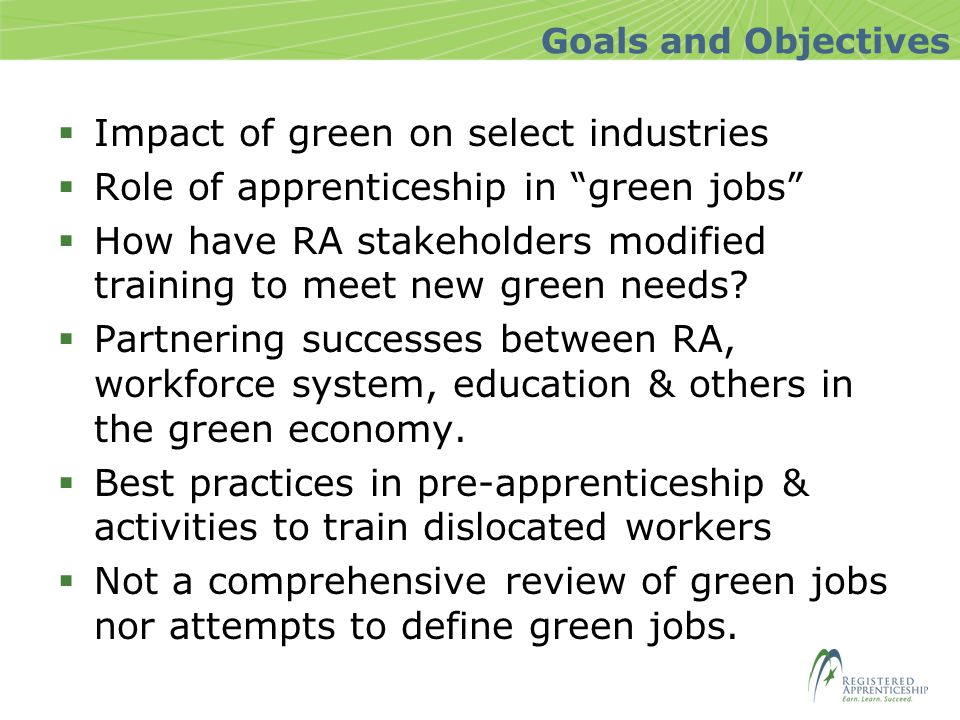 Goals and Objectives  Impact of green on select industries  Role of apprenticeship in green jobs  How have RA stakeholders modified training to meet new green needs.