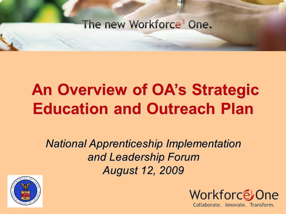 An Overview of OA's Strategic Education and Outreach Plan An Overview of OA's Strategic Education and Outreach Plan National Apprenticeship Implementation and Leadership Forum August 12, 2009