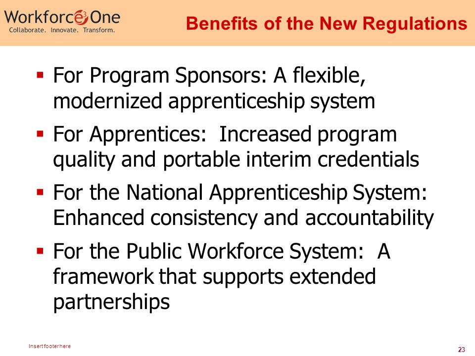 23 Insert footer here Benefits of the New Regulations  For Program Sponsors: A flexible, modernized apprenticeship system  For Apprentices: Increased program quality and portable interim credentials  For the National Apprenticeship System: Enhanced consistency and accountability  For the Public Workforce System: A framework that supports extended partnerships