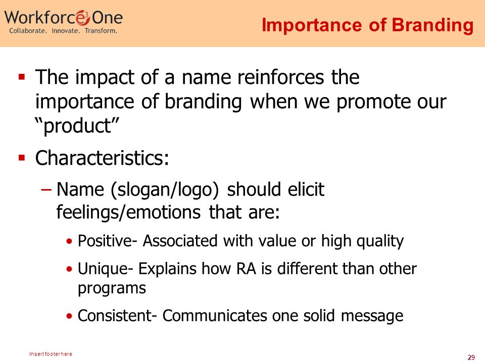29 Insert footer here Importance of Branding  The impact of a name reinforces the importance of branding when we promote our product  Characteristics: –Name (slogan/logo) should elicit feelings/emotions that are: Positive- Associated with value or high quality Unique- Explains how RA is different than other programs Consistent- Communicates one solid message
