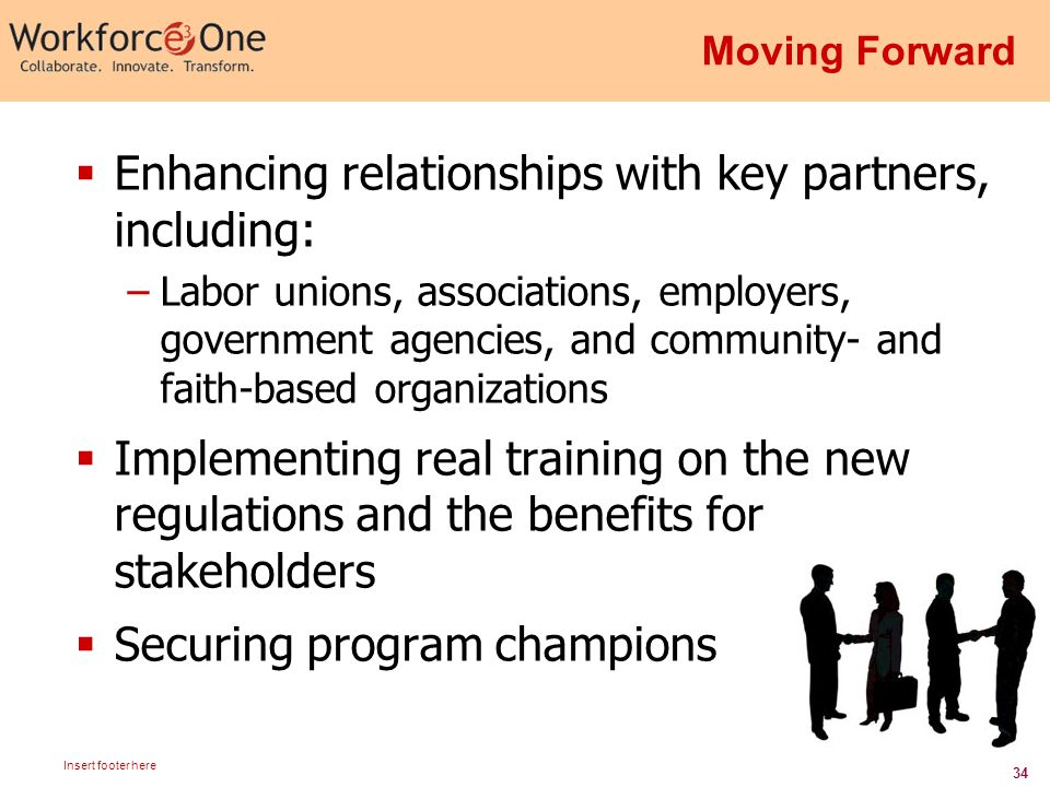 34 Insert footer here Moving Forward  Enhancing relationships with key partners, including: –Labor unions, associations, employers, government agencies, and community- and faith-based organizations  Implementing real training on the new regulations and the benefits for stakeholders  Securing program champions