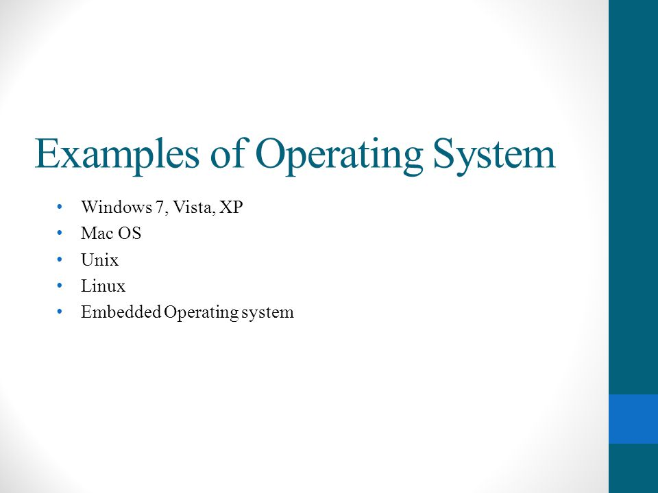 Examples of Operating System Windows 7, Vista, XP Mac OS Unix Linux Embedded Operating system