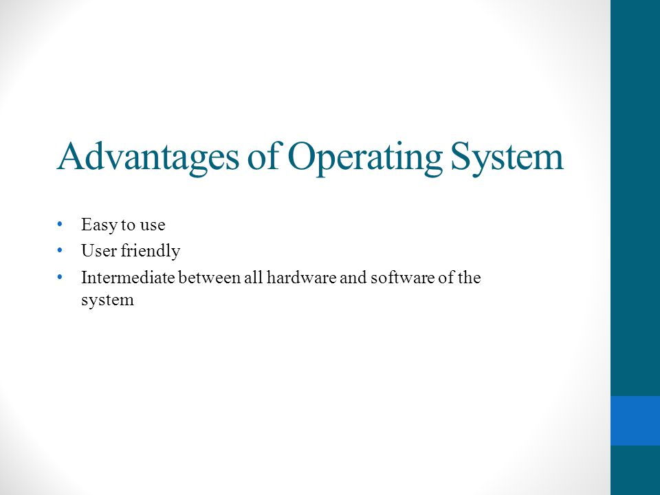 Advantages of Operating System Easy to use User friendly Intermediate between all hardware and software of the system