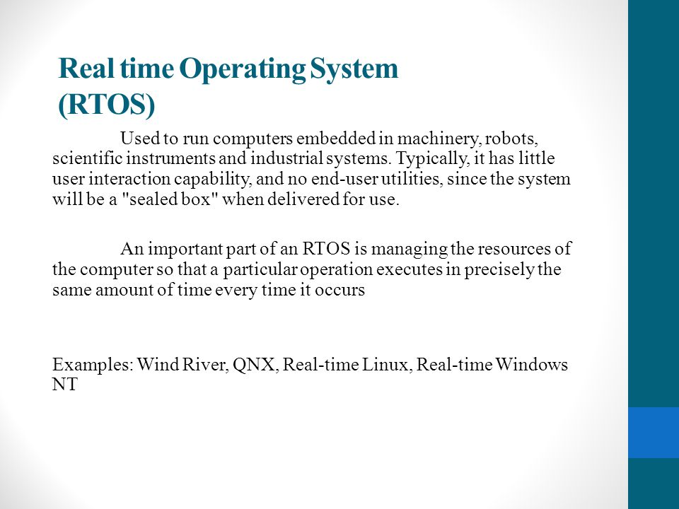 Real time Operating System (RTOS) Used to run computers embedded in machinery, robots, scientific instruments and industrial systems. Typically, it ha