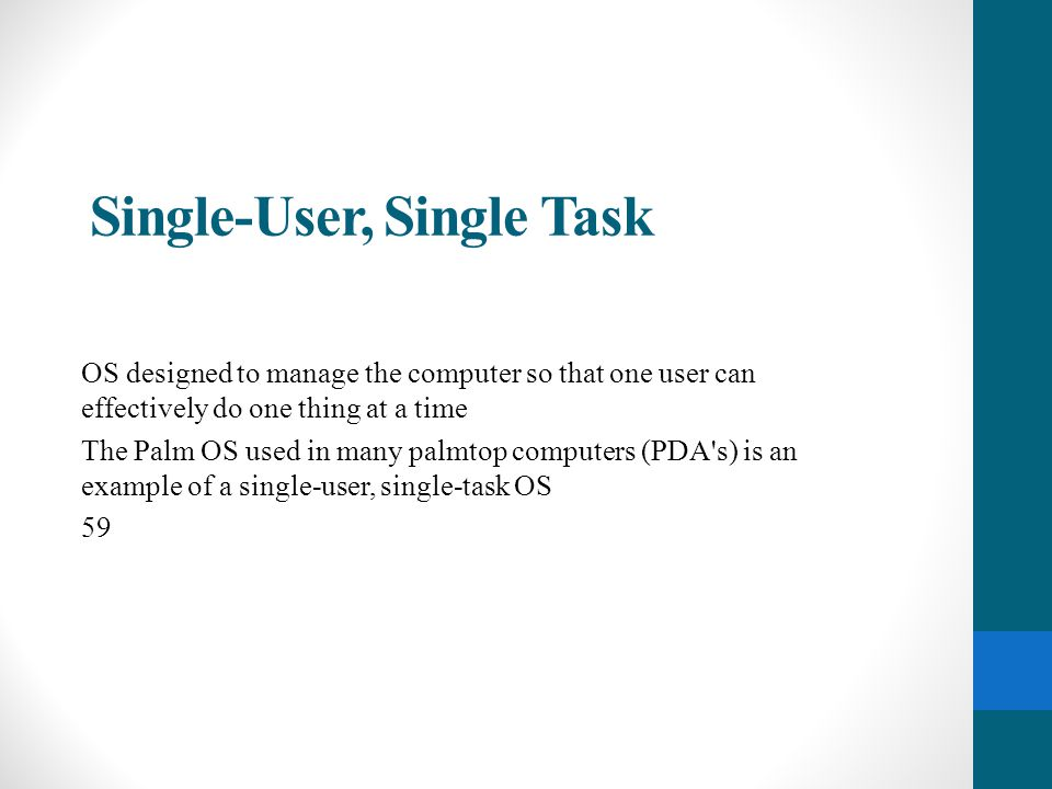 Single-User, Multi-Tasking Lets a single user interact with several programs, simultaneously Most popular OS Used by most all PC s and Laptops Examples: Windows, Mac OS, Linux
