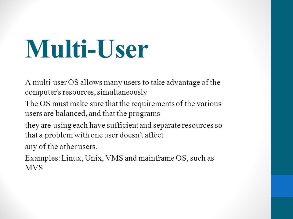 Multi-User A multi-user OS allows many users to take advantage of the computer's resources, simultaneously The OS must make sure that the requirements