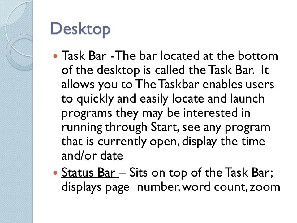 Desktop Task Bar -The bar located at the bottom of the desktop is called the Task Bar.