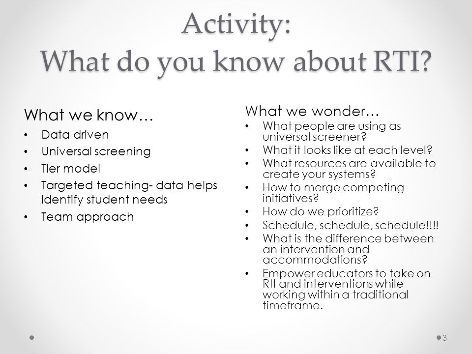 Essential Infrastructure of RTI: Multi-Tiered Continuum of Support (Models have 3-5 tiers) Universal Screening/Progress Monitoring for Slow Responders Problem-Solving Process: Implemented at grade level, small groups, individual students Scientifically-Based Core Curriculum: Evaluation of the effectiveness of core curricula Research-based Interventions: Instructional strategies and supplemental interventions based on empirical research studies on effectiveness Professional Development: Ongoing and embedded to the school improvement plan and goals 14 Why RTI is not spelled D-I-B-E-L-S … Screening/progress monitoring is only one of many essential ingredients