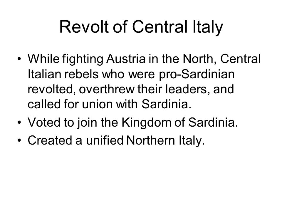 Revolt of Central Italy While fighting Austria in the North, Central Italian rebels who were pro-Sardinian revolted, overthrew their leaders, and call