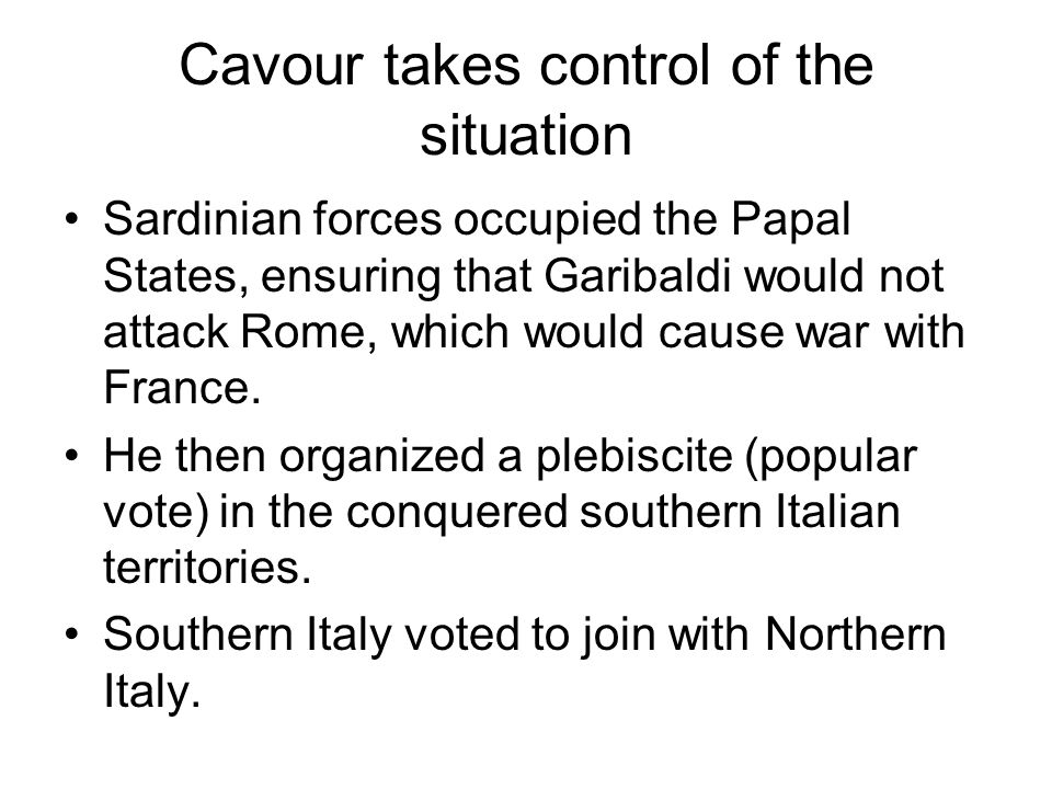 Cavour takes control of the situation Sardinian forces occupied the Papal States, ensuring that Garibaldi would not attack Rome, which would cause war