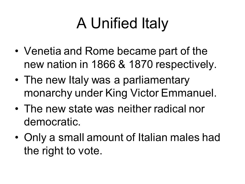 A Unified Italy Venetia and Rome became part of the new nation in 1866 & 1870 respectively. The new Italy was a parliamentary monarchy under King Vict